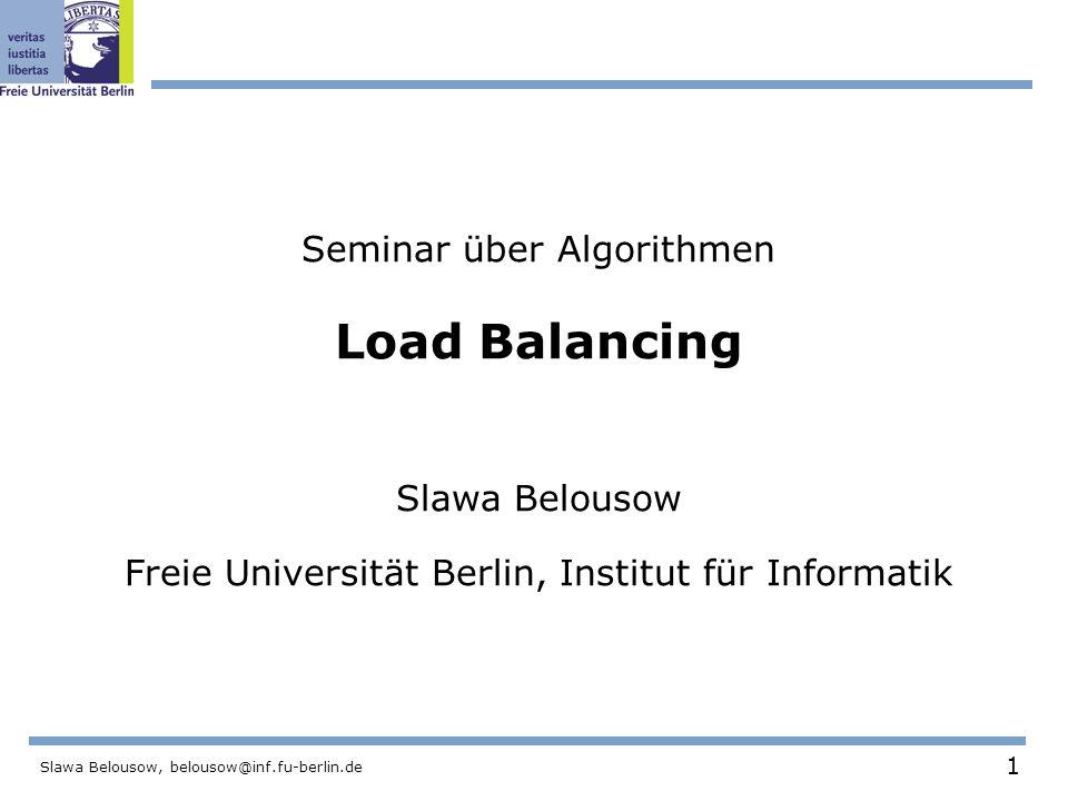 1 Slawa Belousow, belousow@inf.fu-berlin.de Seminar über Algorithmen Load Balancing Slawa Belousow Freie Universität Berlin, Institut für Informatik