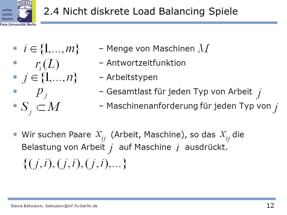 12 Slawa Belousow, belousow@inf.fu-berlin.de 2.4 Nicht diskrete Load Balancing Spiele – Menge von Maschinen – Antwortzeitfunktion – Arbeitstypen – Gesamtlast für jeden Typ von Arbeit – Maschinenanforderung für jeden Typ von Wir suchen Paare (Arbeit, Maschine), so das die Belastung von Arbeit auf Maschine ausdrückt.