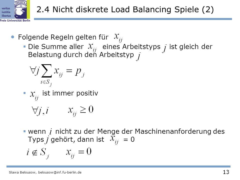 13 Slawa Belousow, belousow@inf.fu-berlin.de 2.4 Nicht diskrete Load Balancing Spiele (2) Folgende Regeln gelten für  Die Summe aller eines Arbeitstyps ist gleich der Belastung durch den Arbeitstyp  ist immer positiv  wenn nicht zu der Menge der Maschinenanforderung des Typs gehört, dann ist = 0