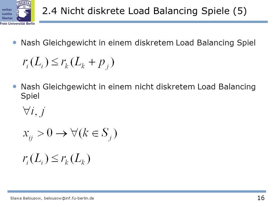 16 Slawa Belousow, belousow@inf.fu-berlin.de 2.4 Nicht diskrete Load Balancing Spiele (5) Nash Gleichgewicht in einem diskretem Load Balancing Spiel Nash Gleichgewicht in einem nicht diskretem Load Balancing Spiel