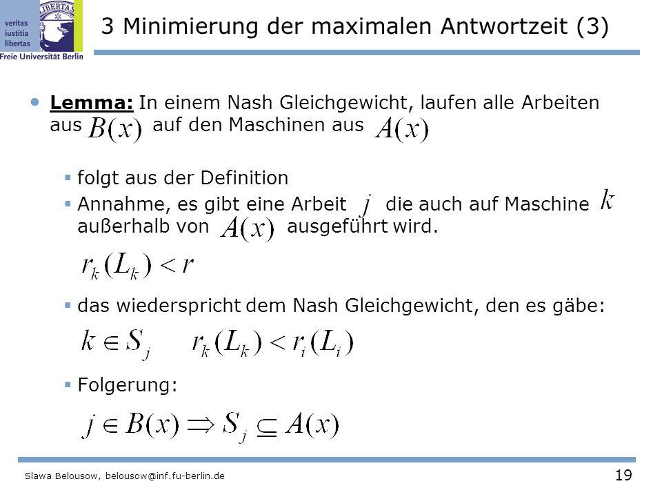19 Slawa Belousow, belousow@inf.fu-berlin.de 3 Minimierung der maximalen Antwortzeit (3) Lemma: In einem Nash Gleichgewicht, laufen alle Arbeiten aus auf den Maschinen aus  folgt aus der Definition  Annahme, es gibt eine Arbeit die auch auf Maschine außerhalb von ausgeführt wird.