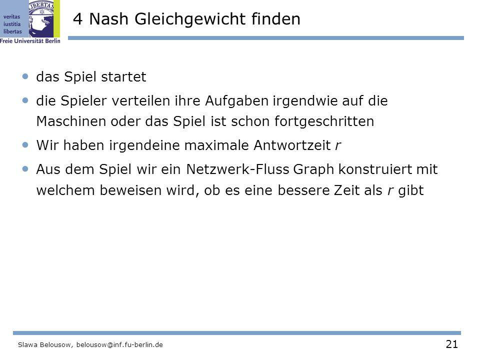 21 Slawa Belousow, belousow@inf.fu-berlin.de 4 Nash Gleichgewicht finden das Spiel startet die Spieler verteilen ihre Aufgaben irgendwie auf die Maschinen oder das Spiel ist schon fortgeschritten Wir haben irgendeine maximale Antwortzeit r Aus dem Spiel wir ein Netzwerk-Fluss Graph konstruiert mit welchem beweisen wird, ob es eine bessere Zeit als r gibt