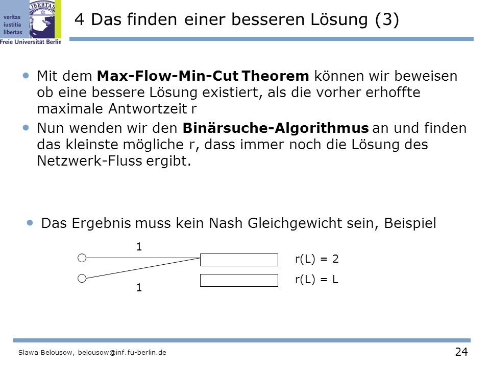 24 Slawa Belousow, belousow@inf.fu-berlin.de 4 Das finden einer besseren Lösung (3) Mit dem Max-Flow-Min-Cut Theorem können wir beweisen ob eine bessere Lösung existiert, als die vorher erhoffte maximale Antwortzeit r Nun wenden wir den Binärsuche-Algorithmus an und finden das kleinste mögliche r, dass immer noch die Lösung des Netzwerk-Fluss ergibt.