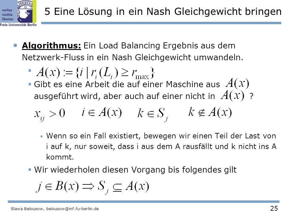 25 Slawa Belousow, belousow@inf.fu-berlin.de 5 Eine Lösung in ein Nash Gleichgewicht bringen Algorithmus: Ein Load Balancing Ergebnis aus dem Netzwerk-Fluss in ein Nash Gleichgewicht umwandeln.