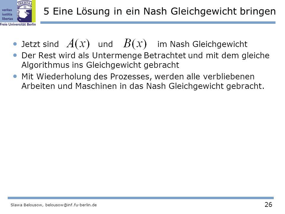 26 Slawa Belousow, belousow@inf.fu-berlin.de 5 Eine Lösung in ein Nash Gleichgewicht bringen Jetzt sind und im Nash Gleichgewicht Der Rest wird als Untermenge Betrachtet und mit dem gleiche Algorithmus ins Gleichgewicht gebracht Mit Wiederholung des Prozesses, werden alle verbliebenen Arbeiten und Maschinen in das Nash Gleichgewicht gebracht.