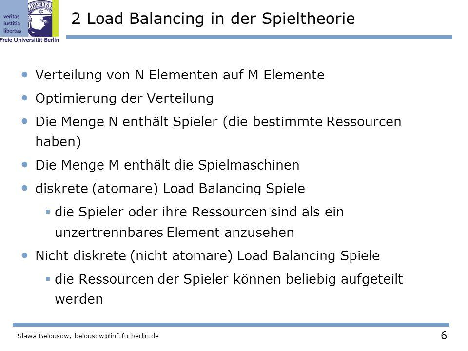 6 Slawa Belousow, belousow@inf.fu-berlin.de 2 Load Balancing in der Spieltheorie Verteilung von N Elementen auf M Elemente Optimierung der Verteilung Die Menge N enthält Spieler (die bestimmte Ressourcen haben) Die Menge M enthält die Spielmaschinen diskrete (atomare) Load Balancing Spiele  die Spieler oder ihre Ressourcen sind als ein unzertrennbares Element anzusehen Nicht diskrete (nicht atomare) Load Balancing Spiele  die Ressourcen der Spieler können beliebig aufgeteilt werden