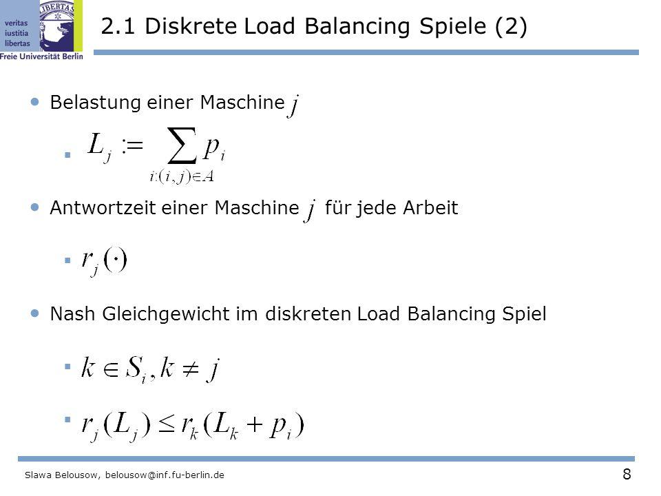 8 Slawa Belousow, belousow@inf.fu-berlin.de 2.1 Diskrete Load Balancing Spiele (2) Belastung einer Maschine  Antwortzeit einer Maschine für jede Arbeit  Nash Gleichgewicht im diskreten Load Balancing Spiel 