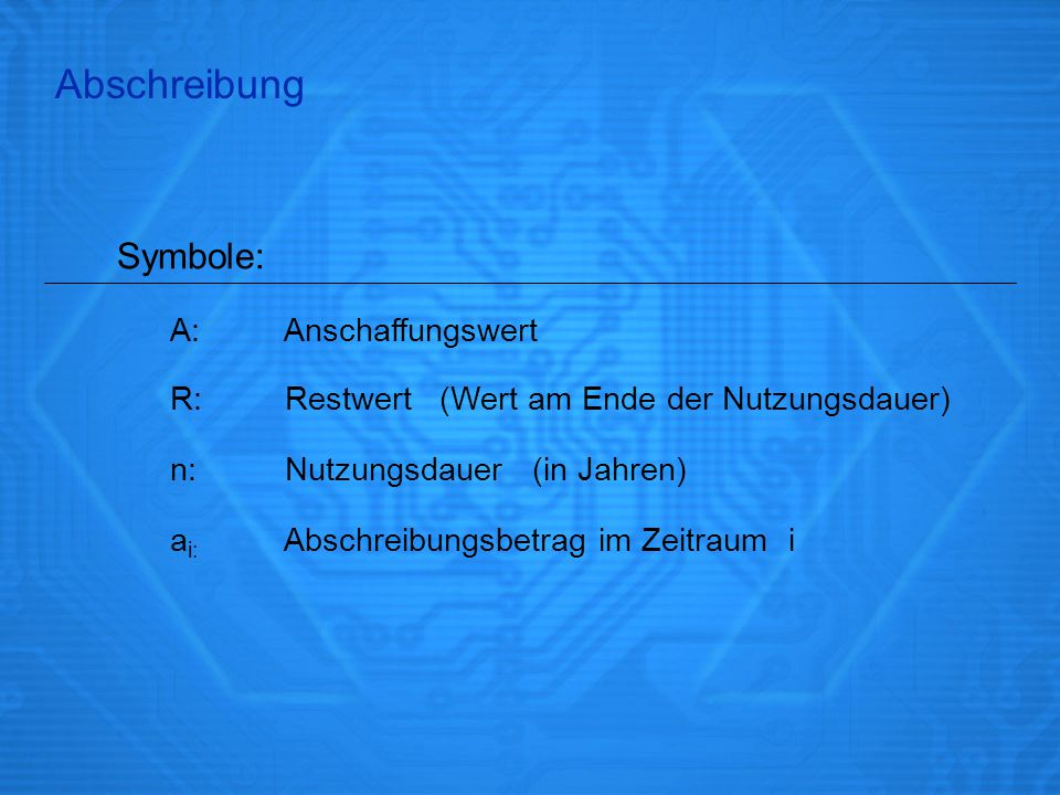 Abschreibung A: Anschaffungswert R: Restwert (Wert am Ende der Nutzungsdauer) Symbole: n: Nutzungsdauer (in Jahren) a i: Abschreibungsbetrag im Zeitra