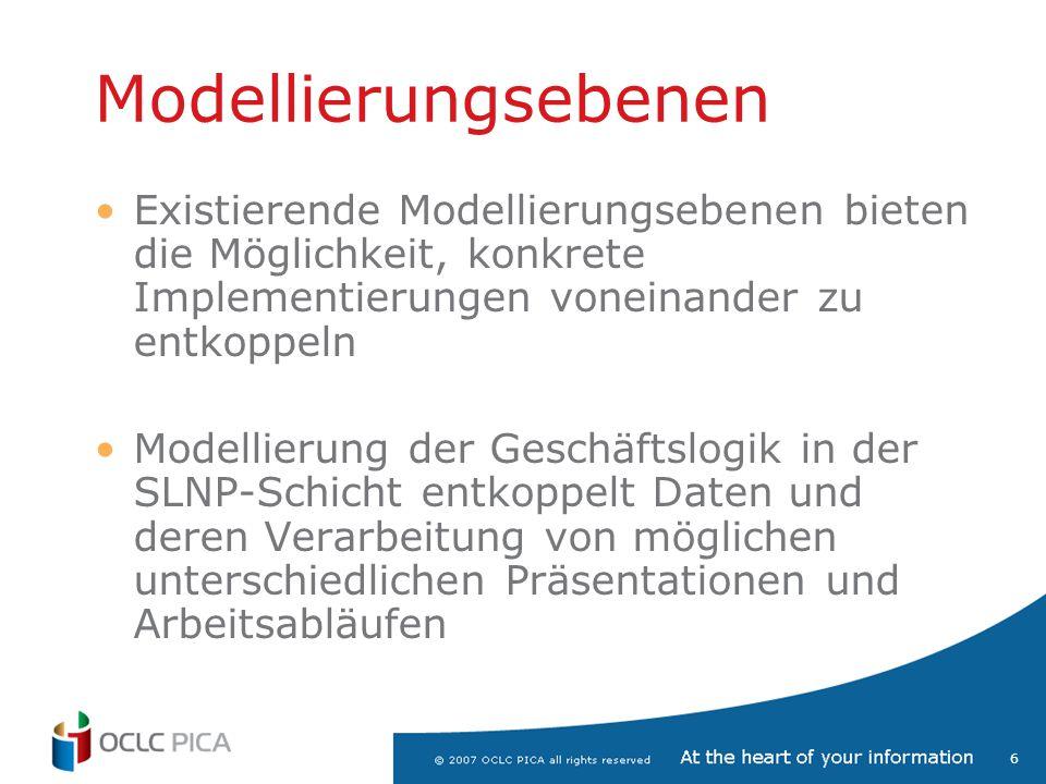 6 Modellierungsebenen Existierende Modellierungsebenen bieten die Möglichkeit, konkrete Implementierungen voneinander zu entkoppeln Modellierung der G