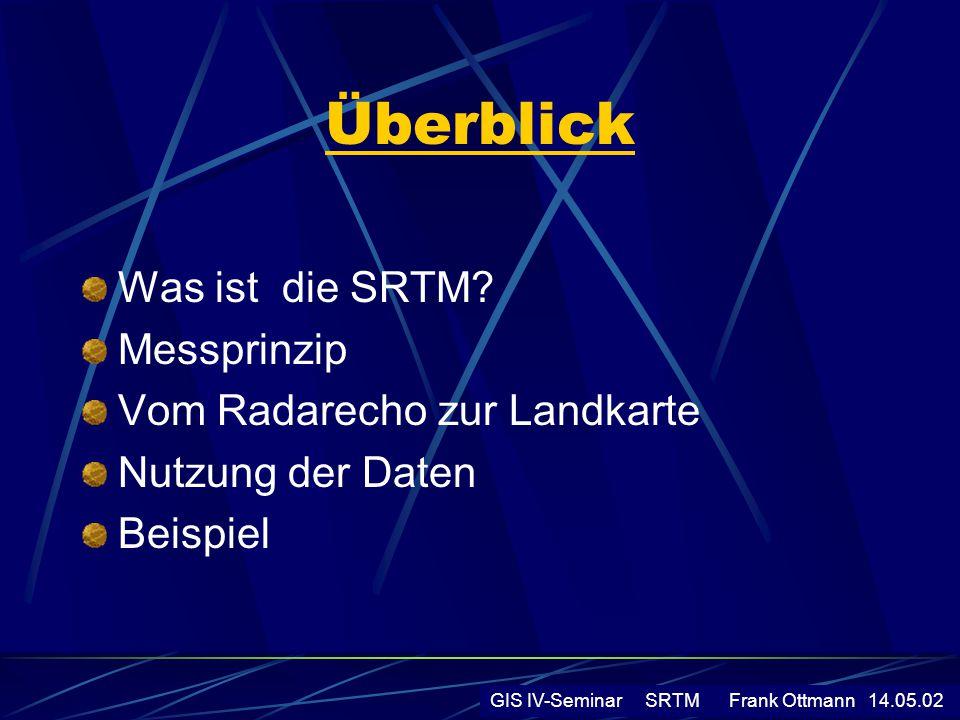Überblick Was ist die SRTM? Messprinzip Vom Radarecho zur Landkarte Nutzung der Daten Beispiel GIS IV-Seminar SRTM Frank Ottmann 14.05.02