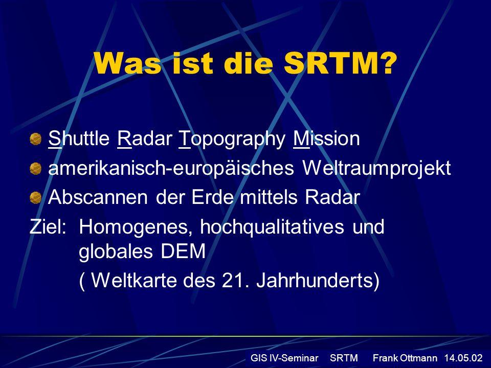 Messprinzip Radarsystem von SRTM besteht aus 2 Einheiten, die gleichzeitig eingesetzt wurden: - SIR C (Shuttle Imaging Radar C) -tastet den Erdboden in 225 km breite Streifen ab -Wellenlänge: 6 cm -Frequenz:5,3 Gigahertz - X-SAR (X-Band Synthetic Aperture Radar) -tastet den Erdboden in 50 km breite Streifen ab -Wellenlänge: 3,1 cm -Frequenz:9,6 Gigahertz -Nachteil:deckt nur 40% der überflogenen Landfläche ab -Vorteil: deutlich höhere Auflösung GIS IV-Seminar SRTM Frank Ottmann 14.05.02