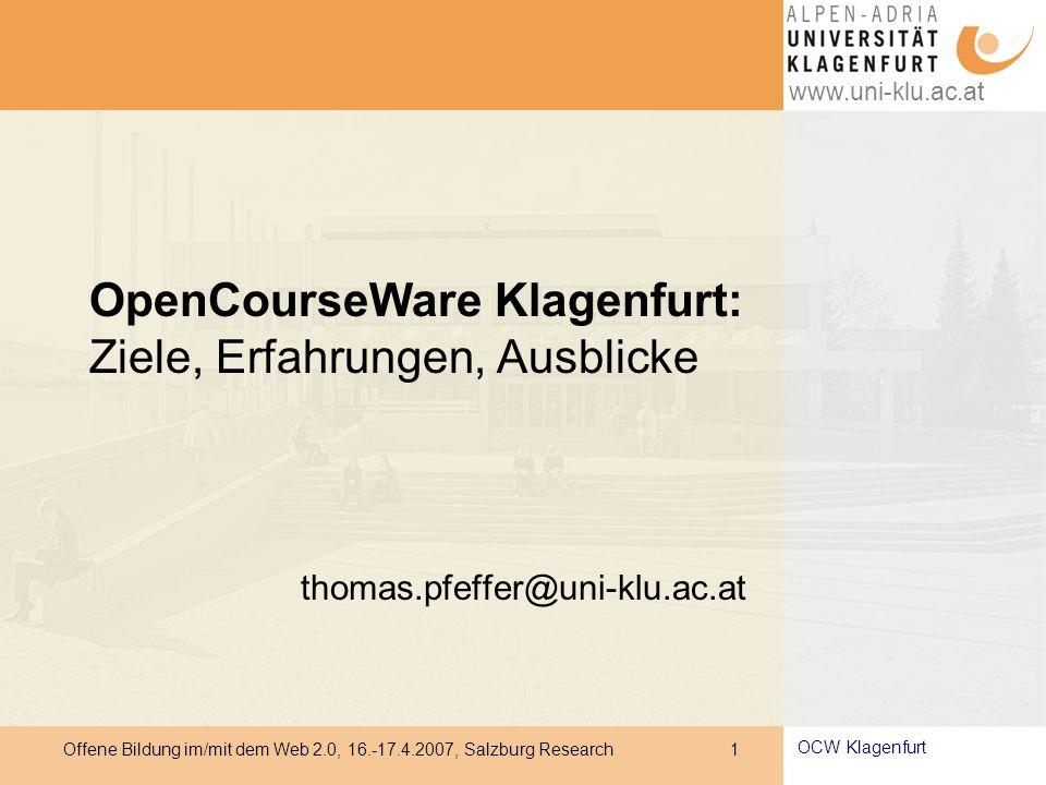 www.uni-klu.ac.at Offene Bildung im/mit dem Web 2.0, 16.-17.4.2007, Salzburg Research 1 OCW Klagenfurt OpenCourseWare Klagenfurt: Ziele, Erfahrungen, Ausblicke thomas.pfeffer@uni-klu.ac.at