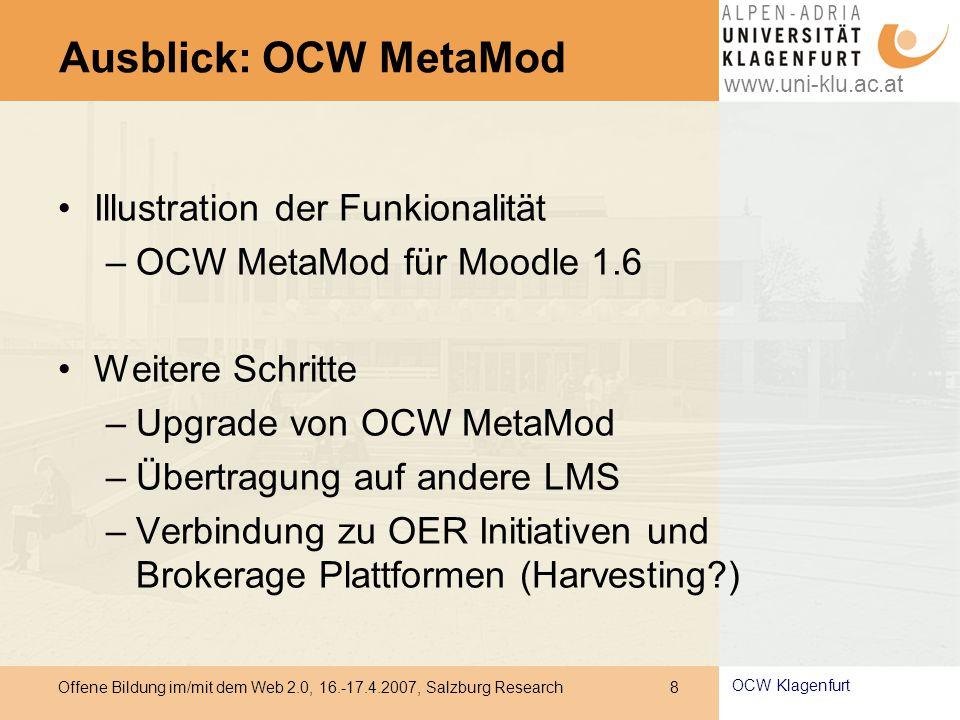 www.uni-klu.ac.at Offene Bildung im/mit dem Web 2.0, 16.-17.4.2007, Salzburg Research 8 OCW Klagenfurt Ausblick: OCW MetaMod Illustration der Funkionalität –OCW MetaMod für Moodle 1.6 Weitere Schritte –Upgrade von OCW MetaMod –Übertragung auf andere LMS –Verbindung zu OER Initiativen und Brokerage Plattformen (Harvesting )