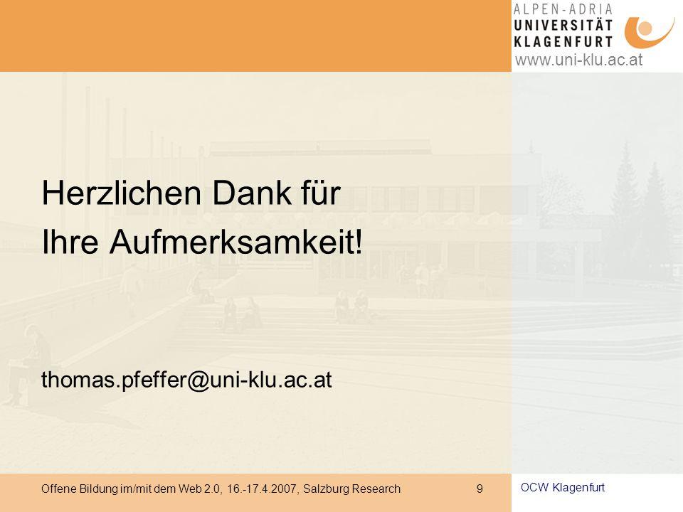 www.uni-klu.ac.at Offene Bildung im/mit dem Web 2.0, 16.-17.4.2007, Salzburg Research 9 OCW Klagenfurt Herzlichen Dank für Ihre Aufmerksamkeit.