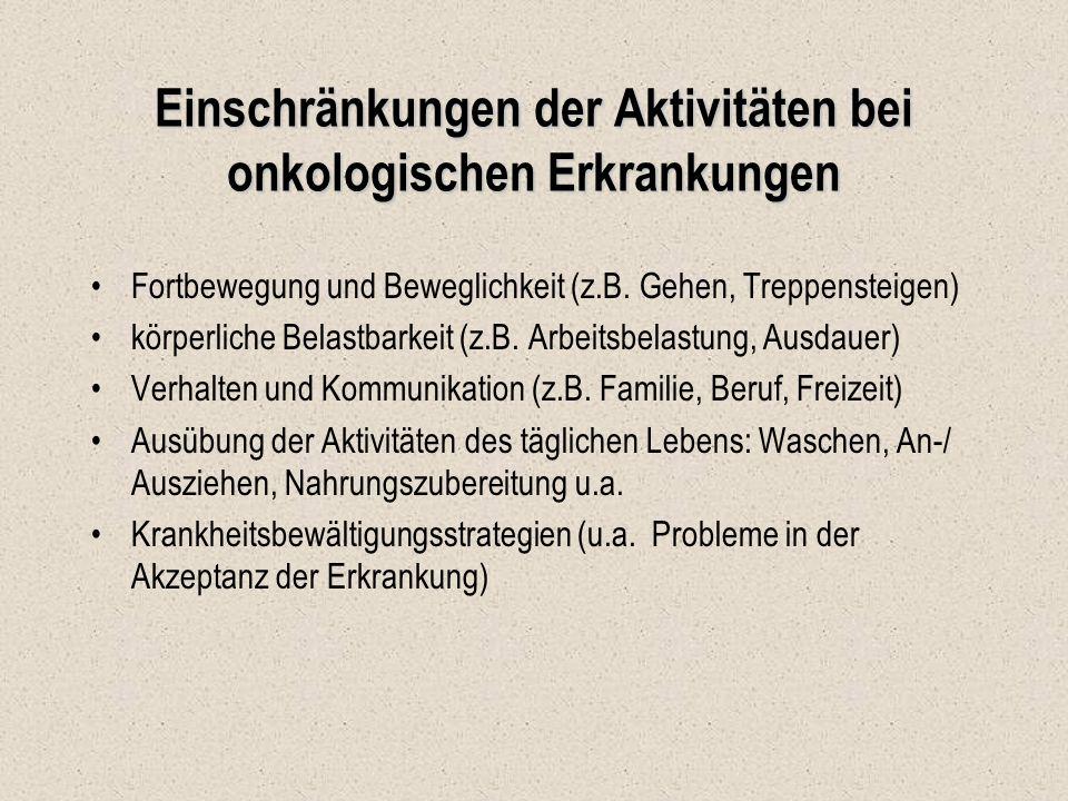 Einschränkungen der Aktivitäten bei onkologischen Erkrankungen Fortbewegung und Beweglichkeit (z.B. Gehen, Treppensteigen) körperliche Belastbarkeit (