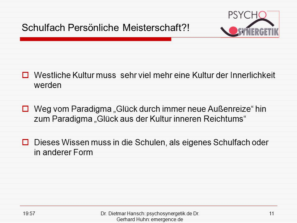 19:59Dr. Dietmar Hansch: psychosynergetik.de Dr. Gerhard Huhn: emergence.de 11 Schulfach Persönliche Meisterschaft?!  Westliche Kultur muss sehr viel