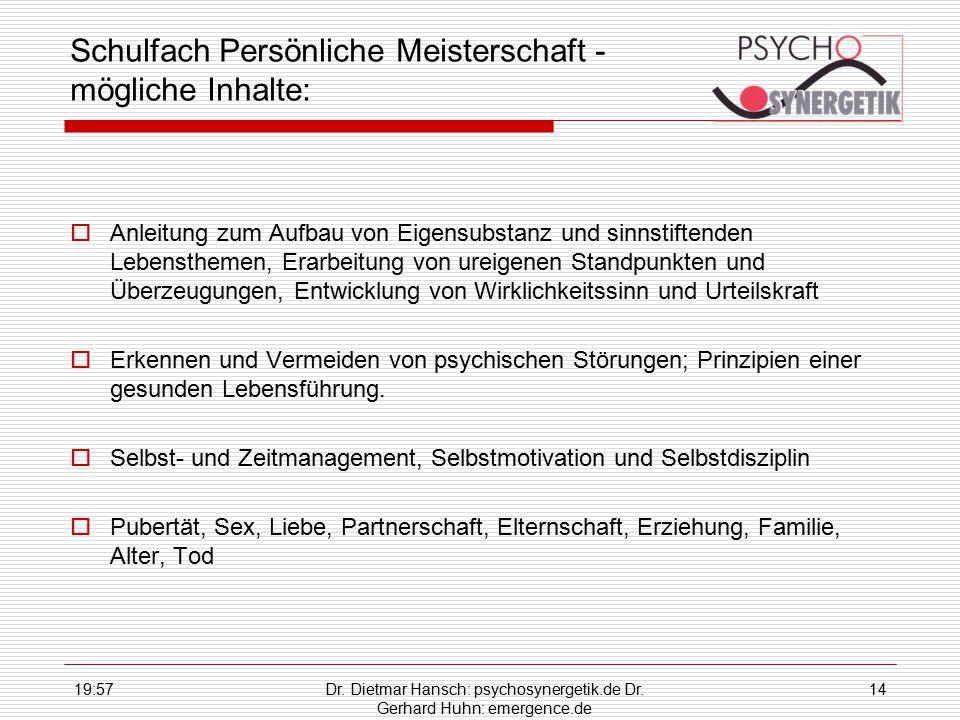 19:59Dr. Dietmar Hansch: psychosynergetik.de Dr. Gerhard Huhn: emergence.de 14 Schulfach Persönliche Meisterschaft - mögliche Inhalte:  Anleitung zum