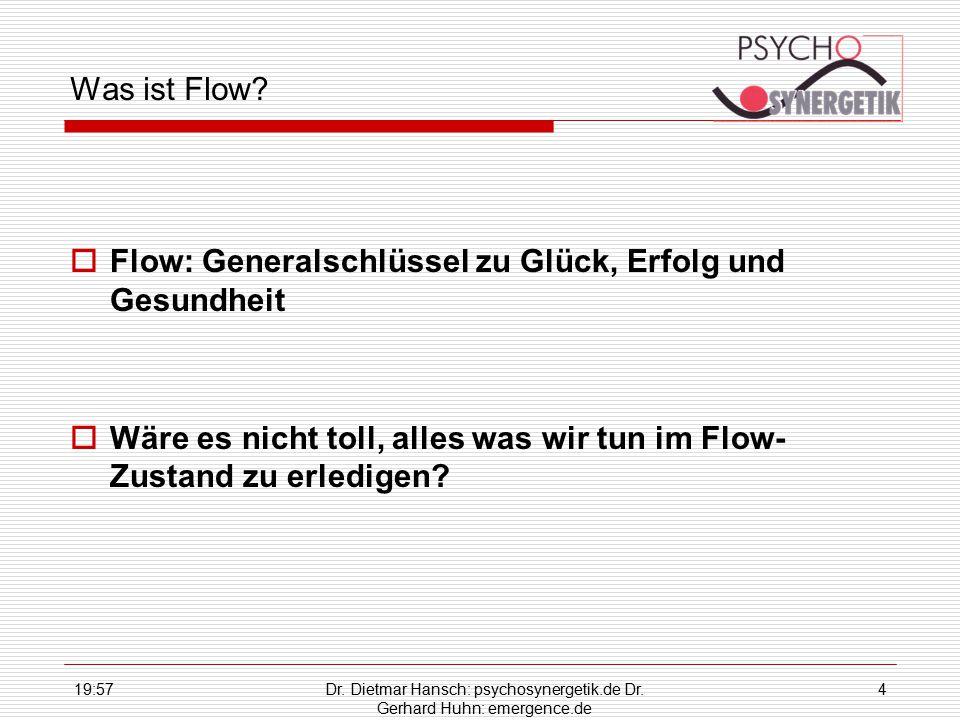 19:59Dr. Dietmar Hansch: psychosynergetik.de Dr. Gerhard Huhn: emergence.de 4 Was ist Flow?  Flow: Generalschlüssel zu Glück, Erfolg und Gesundheit 