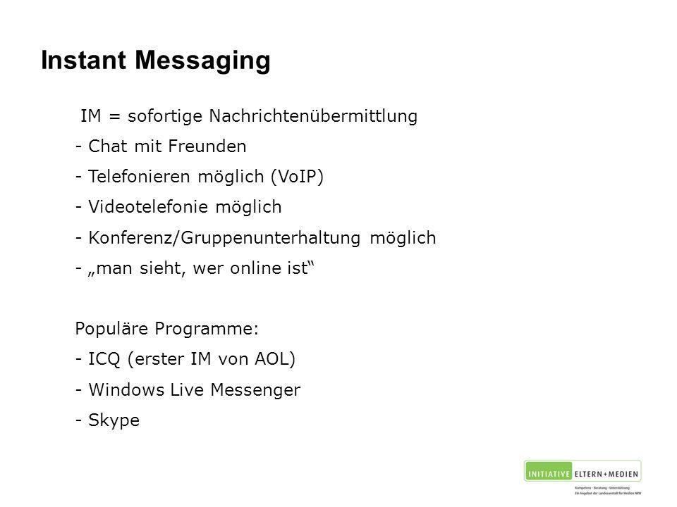 """Instant Messaging IM = sofortige Nachrichtenübermittlung - Chat mit Freunden - Telefonieren möglich (VoIP) - Videotelefonie möglich - Konferenz/Gruppenunterhaltung möglich - """"man sieht, wer online ist Populäre Programme: - ICQ (erster IM von AOL) - Windows Live Messenger - Skype"""