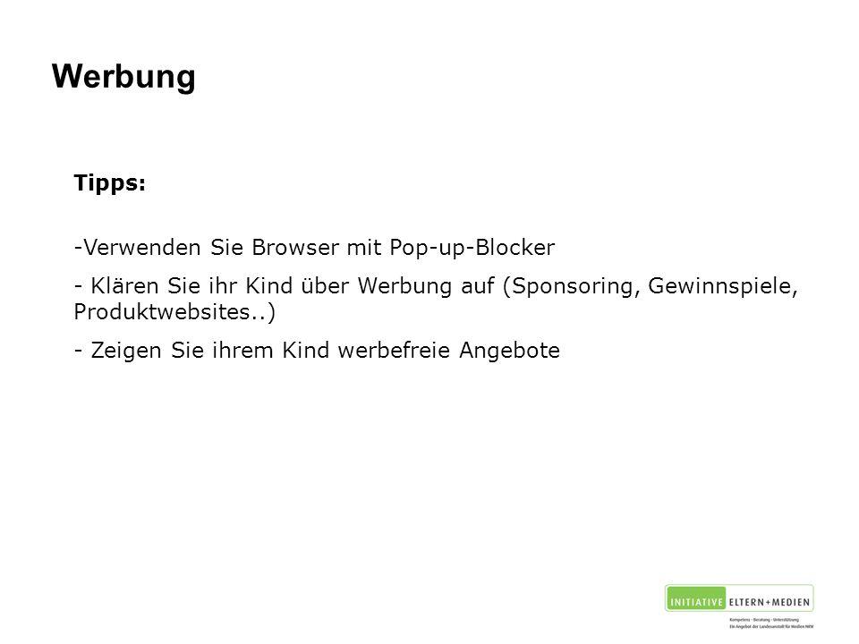 Tipps: -Verwenden Sie Browser mit Pop-up-Blocker - Klären Sie ihr Kind über Werbung auf (Sponsoring, Gewinnspiele, Produktwebsites..) - Zeigen Sie ihrem Kind werbefreie Angebote