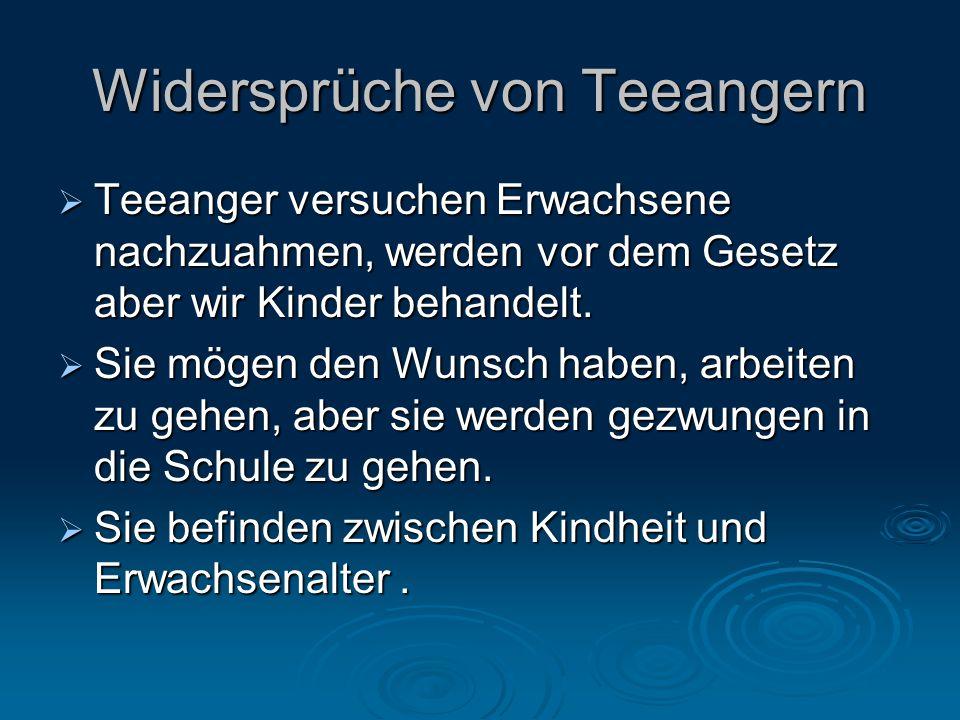 Widersprüche von Teeangern  Teeanger versuchen Erwachsene nachzuahmen, werden vor dem Gesetz aber wir Kinder behandelt.  Sie mögen den Wunsch haben,
