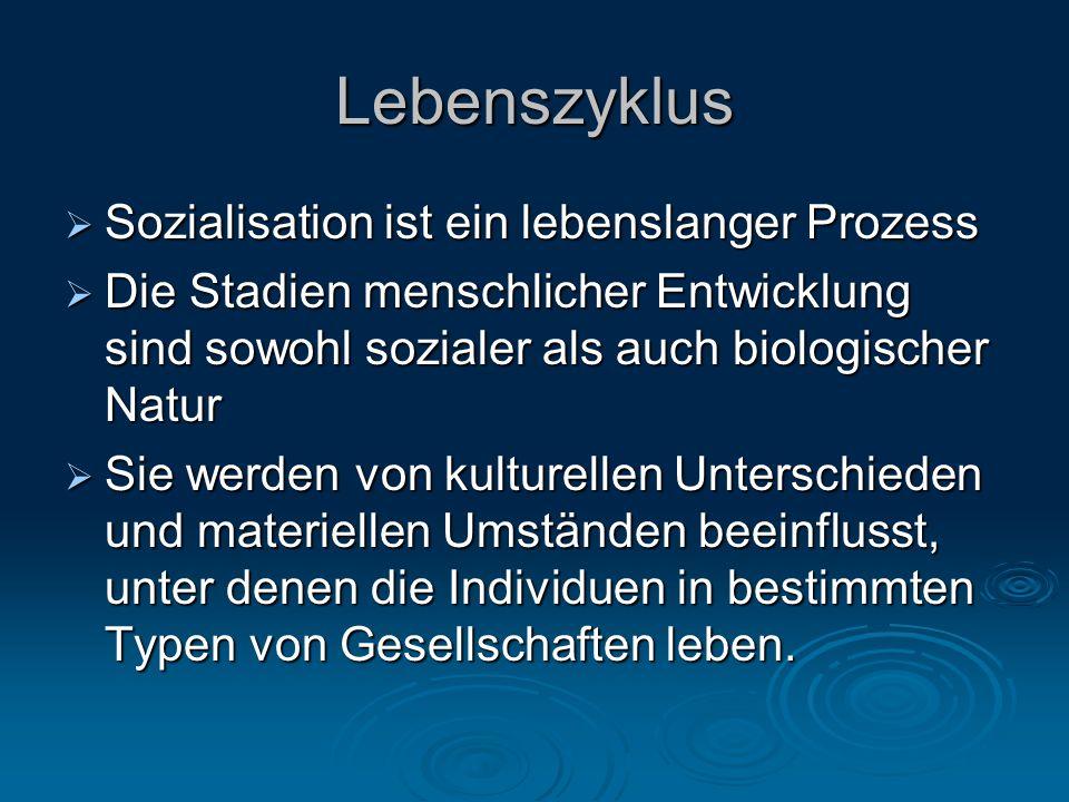 Lebenszyklus  Sozialisation ist ein lebenslanger Prozess  Die Stadien menschlicher Entwicklung sind sowohl sozialer als auch biologischer Natur  Si