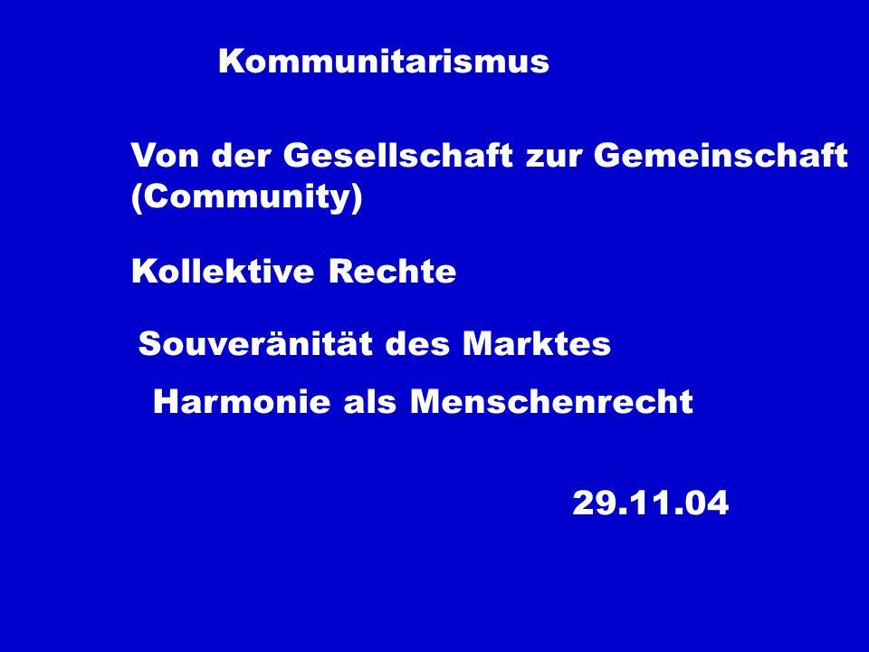 Kommunitarismus Von der Gesellschaft zur Gemeinschaft (Community) Kollektive Rechte Souveränität des Marktes Harmonie als Menschenrecht 29.11.04