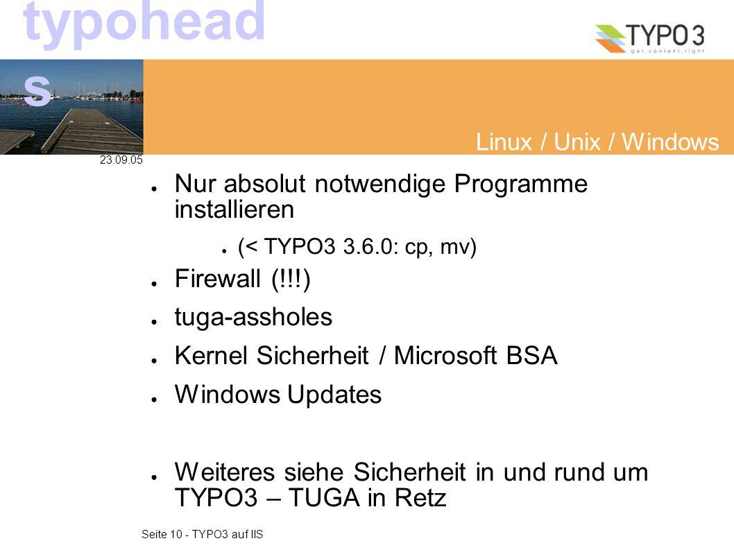 23.09.05 Seite 10 - TYPO3 auf IIS typohead s Linux / Unix / Windows ● Nur absolut notwendige Programme installieren ● (< TYPO3 3.6.0: cp, mv) ● Firewall (!!!) ● tuga-assholes ● Kernel Sicherheit / Microsoft BSA ● Windows Updates ● Weiteres siehe Sicherheit in und rund um TYPO3 – TUGA in Retz