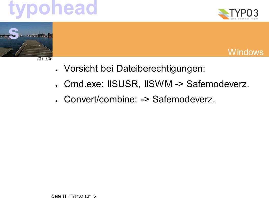 23.09.05 Seite 11 - TYPO3 auf IIS typohead s Windows ● Vorsicht bei Dateiberechtigungen: ● Cmd.exe: IISUSR, IISWM -> Safemodeverz.
