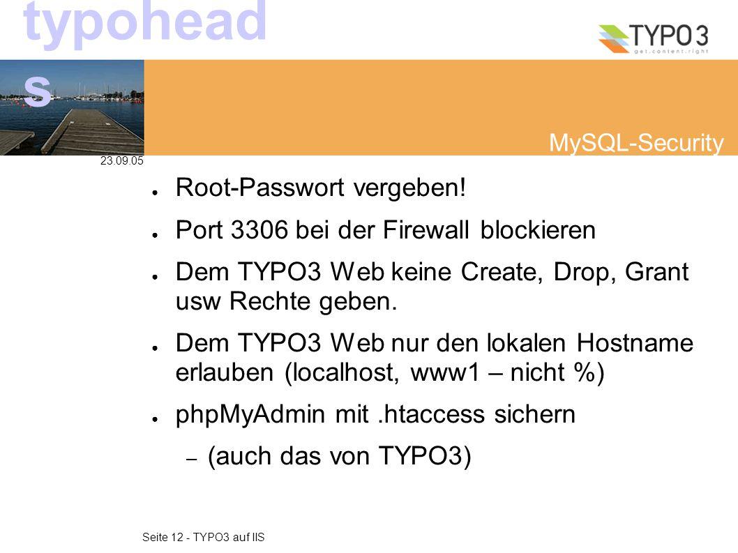 23.09.05 Seite 12 - TYPO3 auf IIS typohead s MySQL-Security ● Root-Passwort vergeben! ● Port 3306 bei der Firewall blockieren ● Dem TYPO3 Web keine Cr