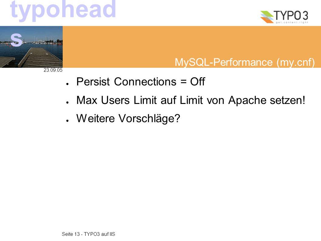 23.09.05 Seite 13 - TYPO3 auf IIS typohead s MySQL-Performance (my.cnf) ● Persist Connections = Off ● Max Users Limit auf Limit von Apache setzen.