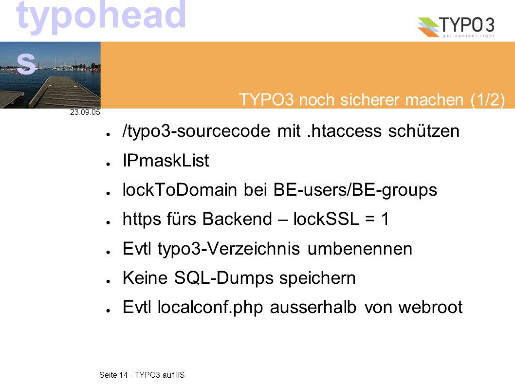 23.09.05 Seite 14 - TYPO3 auf IIS typohead s TYPO3 noch sicherer machen (1/2) ● /typo3-sourcecode mit.htaccess schützen ● IPmaskList ● lockToDomain bei BE-users/BE-groups ● https fürs Backend – lockSSL = 1 ● Evtl typo3-Verzeichnis umbenennen ● Keine SQL-Dumps speichern ● Evtl localconf.php ausserhalb von webroot