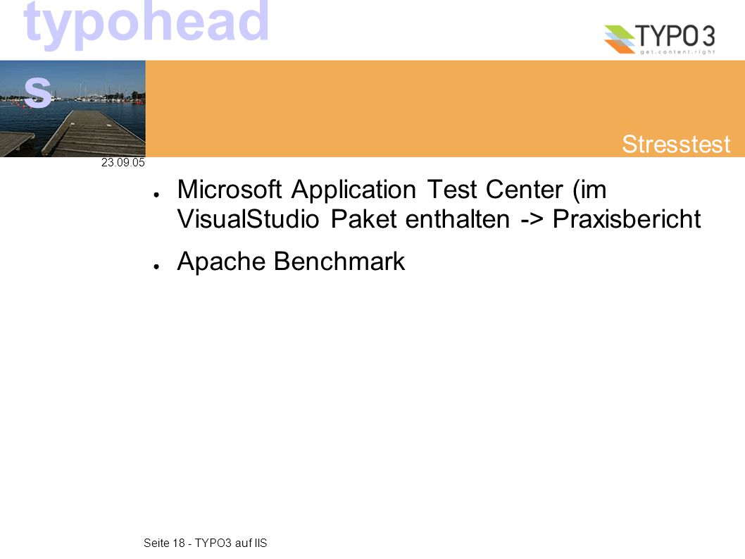 23.09.05 Seite 18 - TYPO3 auf IIS typohead s Stresstest ● Microsoft Application Test Center (im VisualStudio Paket enthalten -> Praxisbericht ● Apache Benchmark
