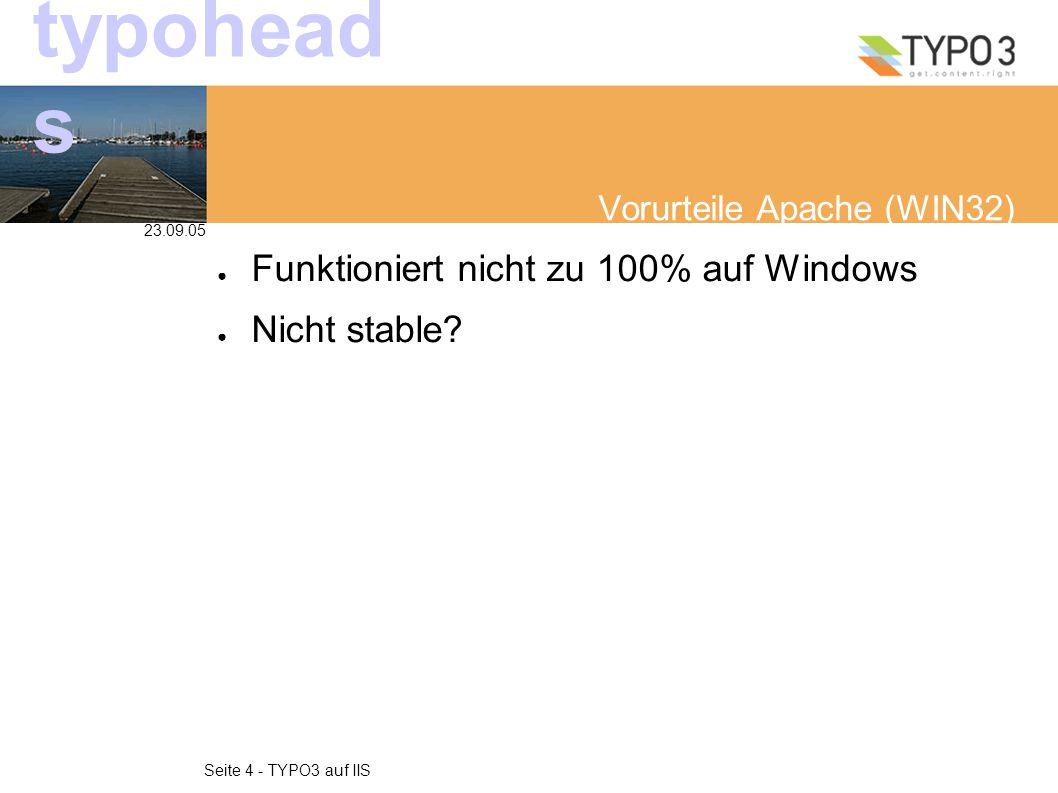 23.09.05 Seite 4 - TYPO3 auf IIS typohead s Vorurteile Apache (WIN32) ● Funktioniert nicht zu 100% auf Windows ● Nicht stable
