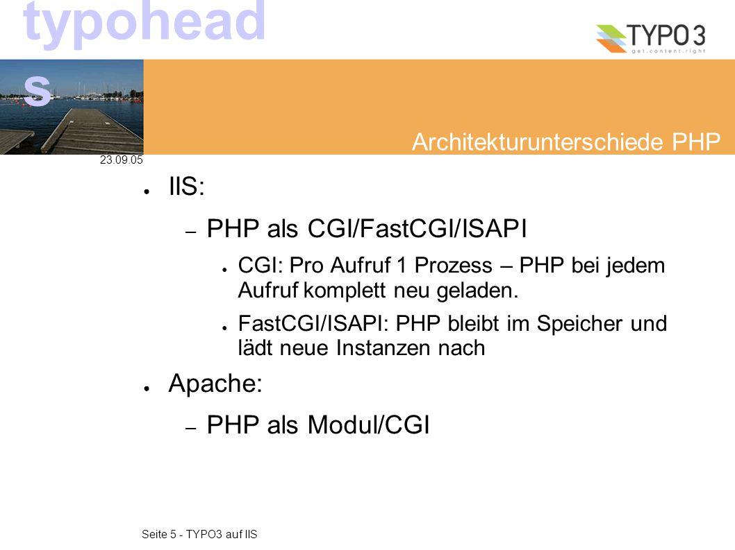 23.09.05 Seite 5 - TYPO3 auf IIS typohead s Architekturunterschiede PHP ● IIS: – PHP als CGI/FastCGI/ISAPI ● CGI: Pro Aufruf 1 Prozess – PHP bei jedem Aufruf komplett neu geladen.