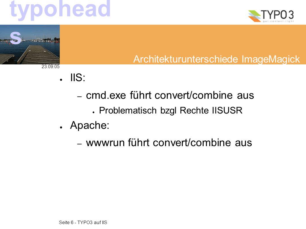 23.09.05 Seite 6 - TYPO3 auf IIS typohead s Architekturunterschiede ImageMagick ● IIS: – cmd.exe führt convert/combine aus ● Problematisch bzgl Rechte IISUSR ● Apache: – wwwrun führt convert/combine aus
