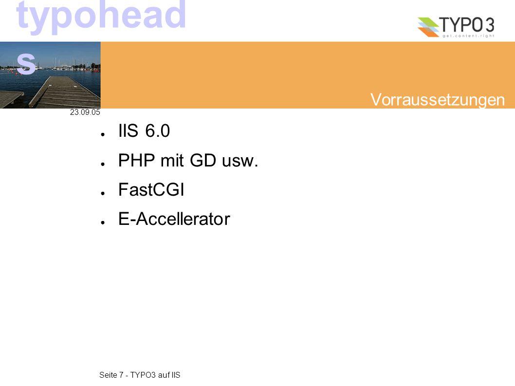 23.09.05 Seite 7 - TYPO3 auf IIS typohead s Vorraussetzungen ● IIS 6.0 ● PHP mit GD usw. ● FastCGI ● E-Accellerator