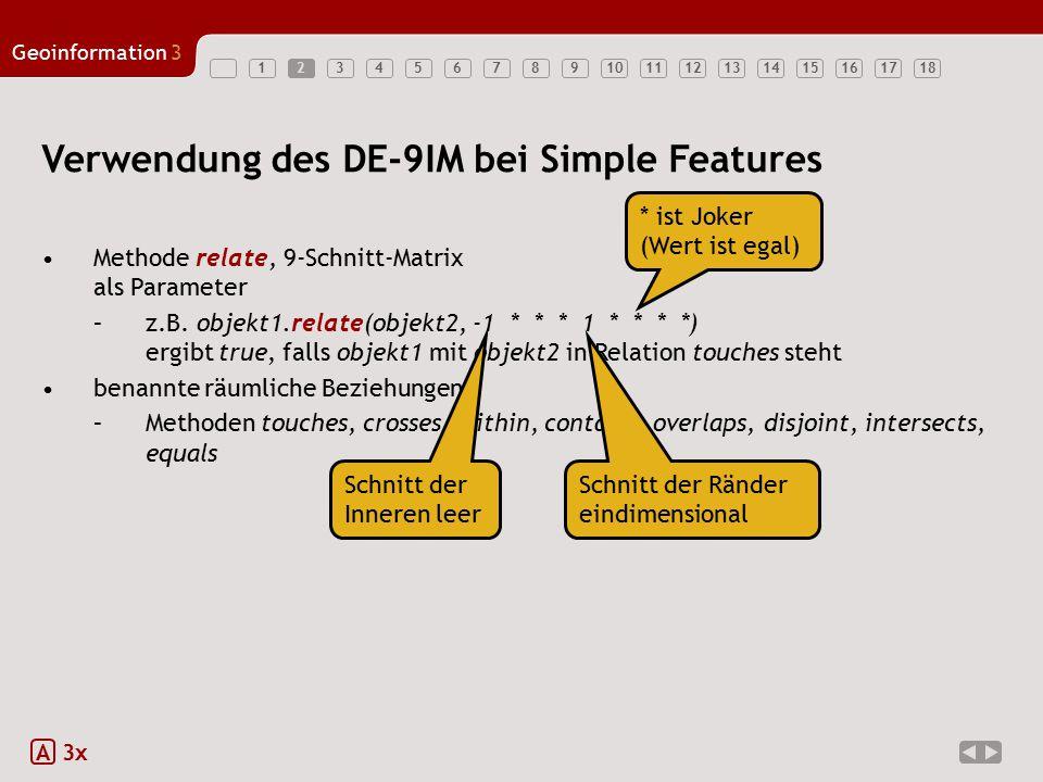 123456789101112131415161718 Geoinformation3 2 A 3x Verwendung des DE-9IM bei Simple Features Methode relate, 9-Schnitt-Matrix als Parameter –z.B. obje