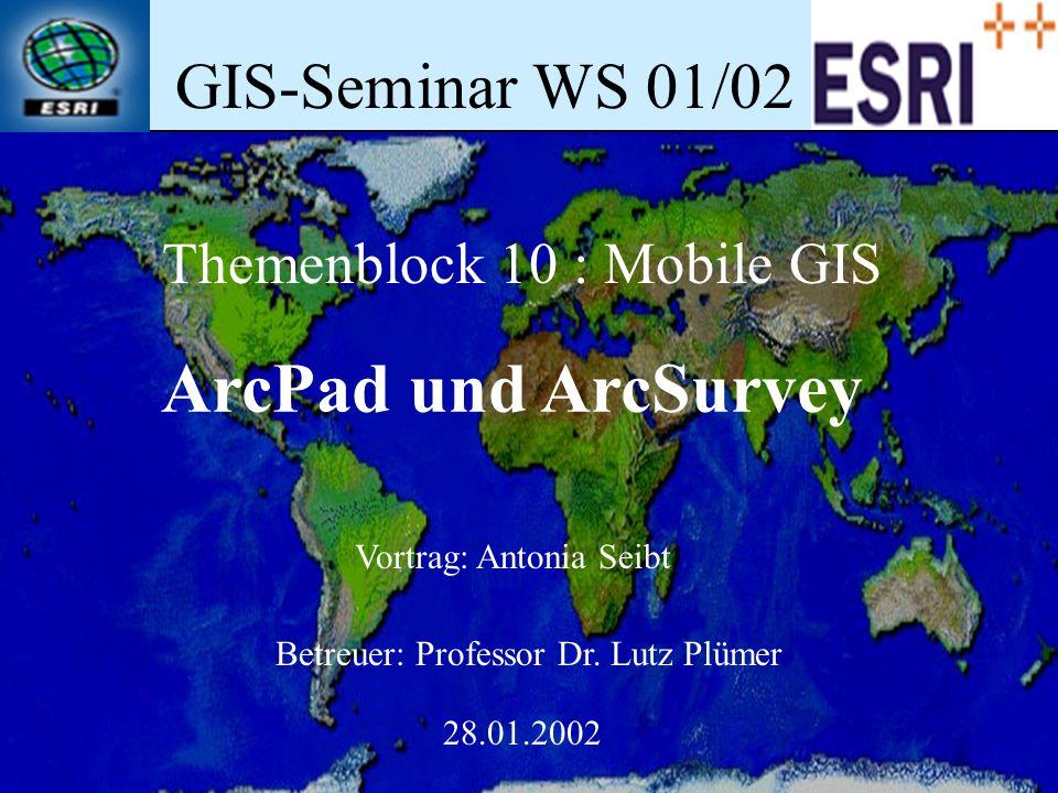 GIS-Seminar WS 01/02 Themenblock 10 : Mobile GIS ArcPad und ArcSurvey Vortrag: Antonia Seibt Betreuer: Professor Dr. Lutz Plümer 28.01.2002