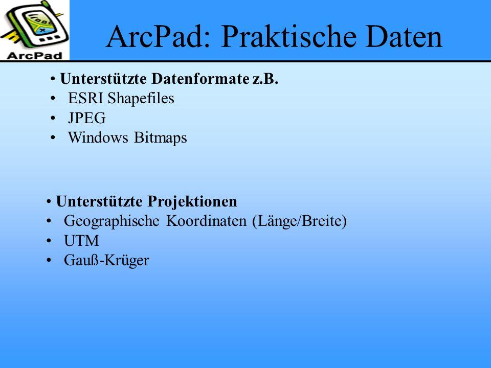 ArcPad: Praktische Daten Unterstützte Datenformate z.B. ESRI Shapefiles JPEG Windows Bitmaps Unterstützte Projektionen Geographische Koordinaten (Läng