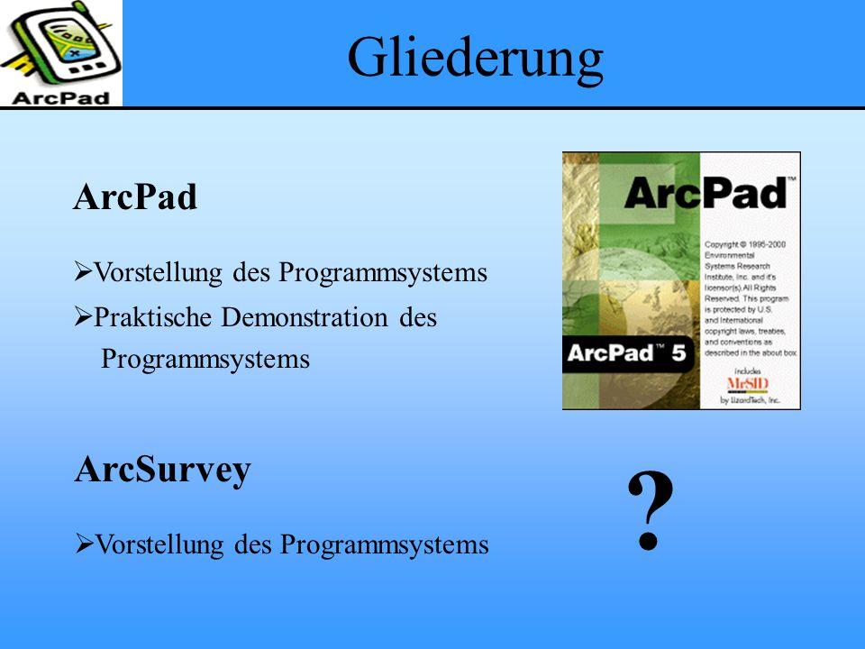 Gliederung ArcPad  Vorstellung des Programmsystems  Praktische Demonstration des Programmsystems ArcSurvey  Vorstellung des Programmsystems ?