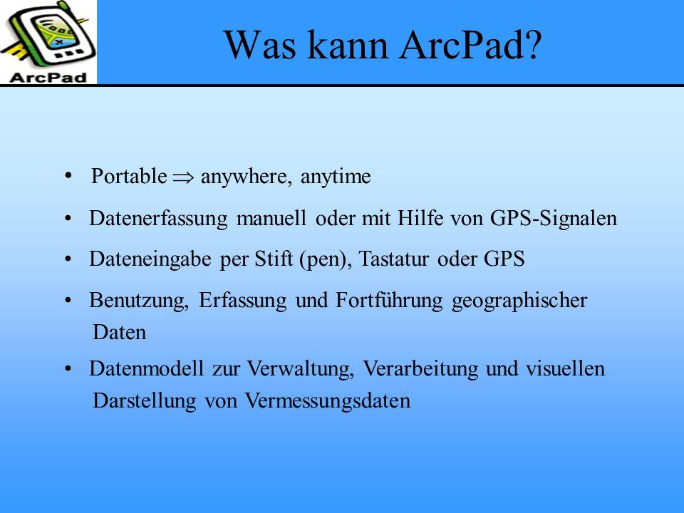 Was kann ArcPad? Portable  anywhere, anytime Datenerfassung manuell oder mit Hilfe von GPS-Signalen Dateneingabe per Stift (pen), Tastatur oder GPS B