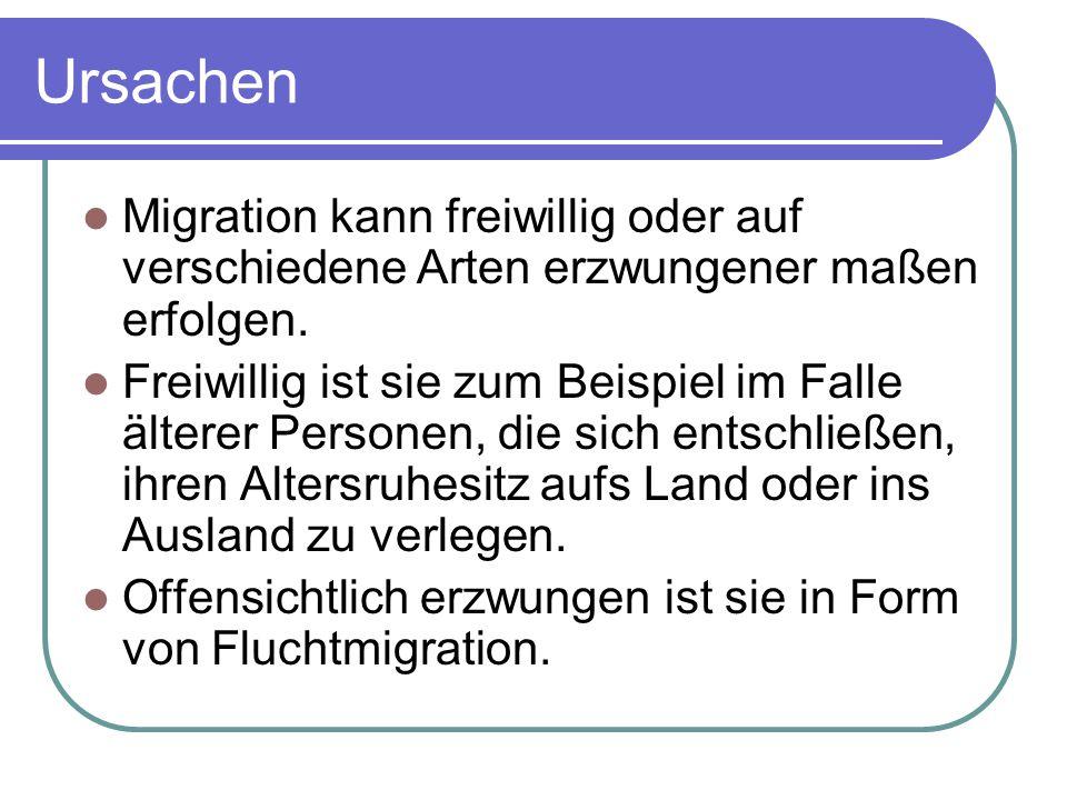 Ursachen Migration kann freiwillig oder auf verschiedene Arten erzwungener maßen erfolgen. Freiwillig ist sie zum Beispiel im Falle älterer Personen,