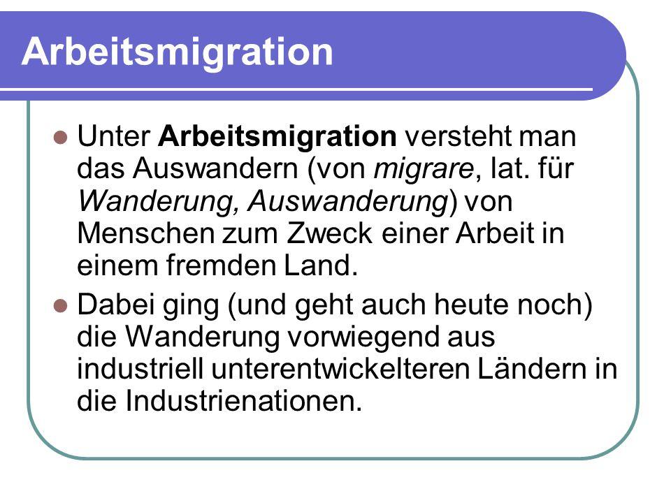 Arbeitsmigration Unter Arbeitsmigration versteht man das Auswandern (von migrare, lat. für Wanderung, Auswanderung) von Menschen zum Zweck einer Arbei