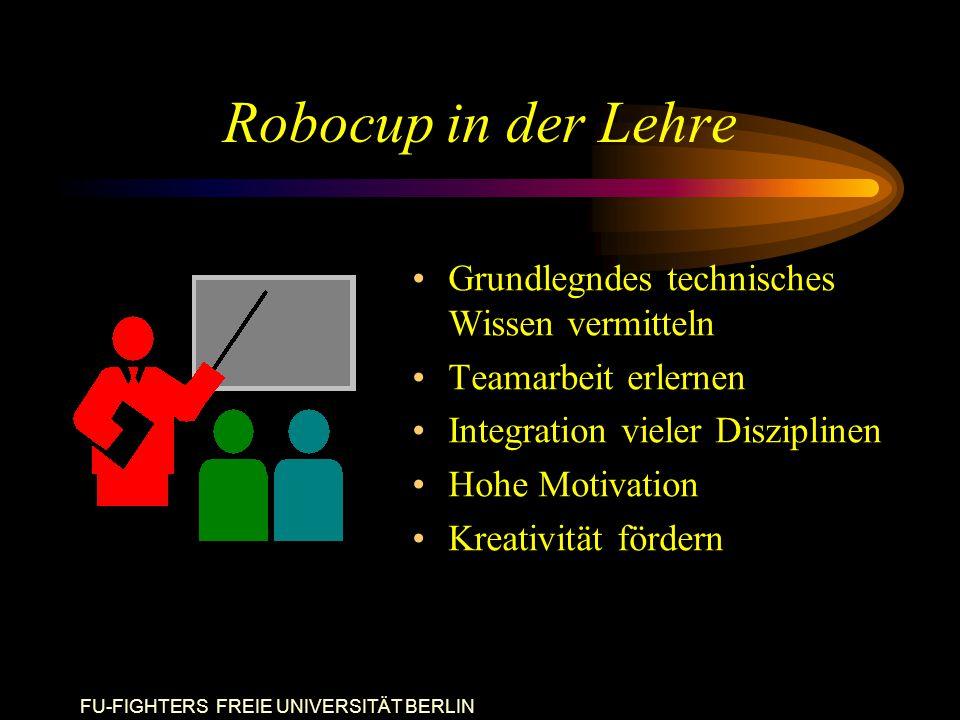 FU-FIGHTERS FREIE UNIVERSITÄT BERLIN Robocup in der Lehre Grundlegndes technisches Wissen vermitteln Teamarbeit erlernen Integration vieler Disziplinen Hohe Motivation Kreativität fördern