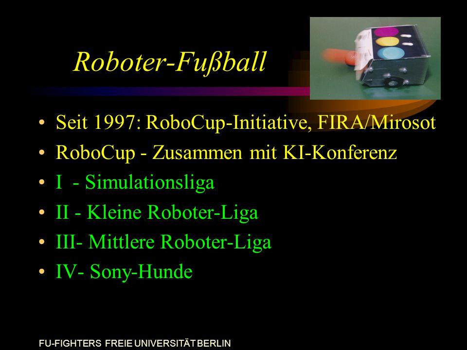 FU-FIGHTERS FREIE UNIVERSITÄT BERLIN Roboter-Fußball Seit 1997: RoboCup-Initiative, FIRA/Mirosot RoboCup - Zusammen mit KI-Konferenz I - Simulationsliga II - Kleine Roboter-Liga III- Mittlere Roboter-Liga IV- Sony-Hunde