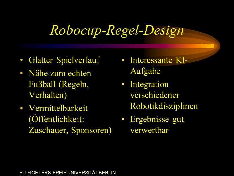 FU-FIGHTERS FREIE UNIVERSITÄT BERLIN Robocup-Regel-Design Glatter Spielverlauf Nähe zum echten Fußball (Regeln, Verhalten) Vermittelbarkeit (Öffentlichkeit: Zuschauer, Sponsoren) Interessante KI- Aufgabe Integration verschiedener Robotikdisziplinen Ergebnisse gut verwertbar