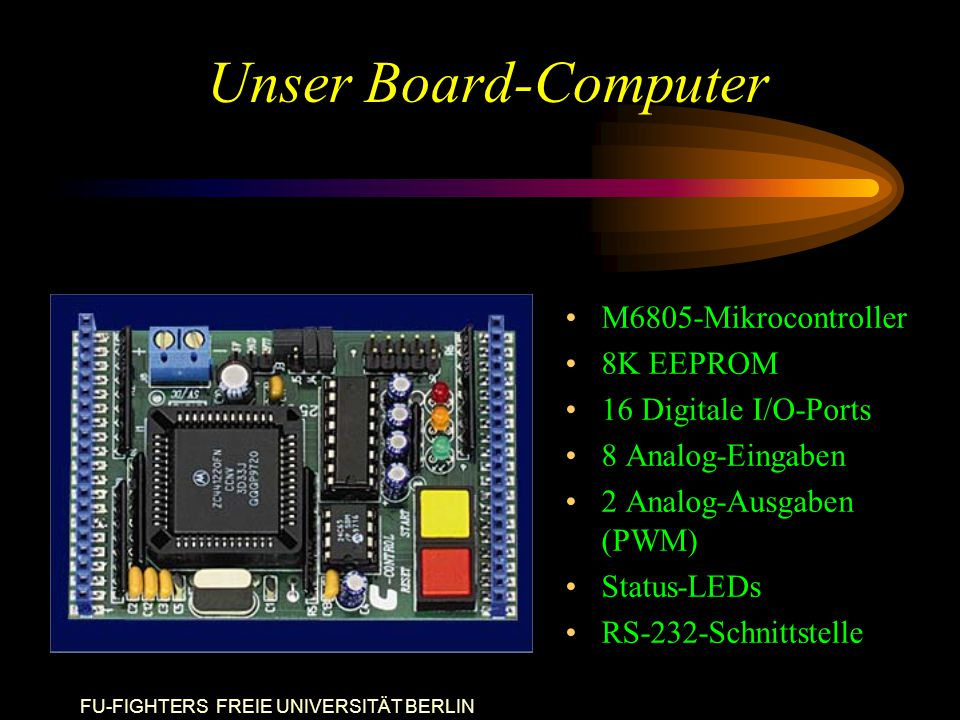 FU-FIGHTERS FREIE UNIVERSITÄT BERLIN Unser Board-Computer M6805-Mikrocontroller 8K EEPROM 16 Digitale I/O-Ports 8 Analog-Eingaben 2 Analog-Ausgaben (PWM) Status-LEDs RS-232-Schnittstelle