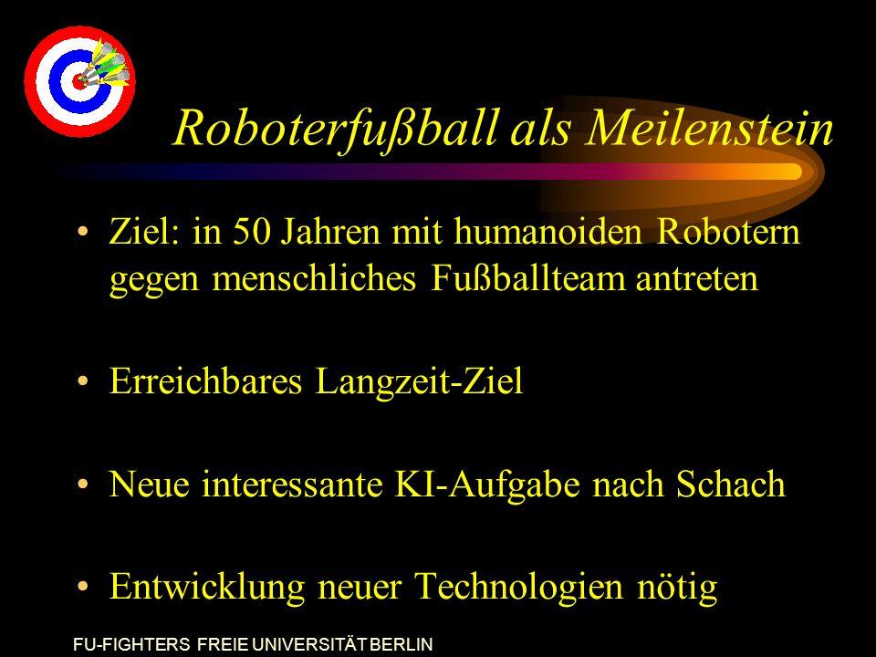 FU-FIGHTERS FREIE UNIVERSITÄT BERLIN Roboterfußball als Meilenstein Ziel: in 50 Jahren mit humanoiden Robotern gegen menschliches Fußballteam antreten Erreichbares Langzeit-Ziel Neue interessante KI-Aufgabe nach Schach Entwicklung neuer Technologien nötig