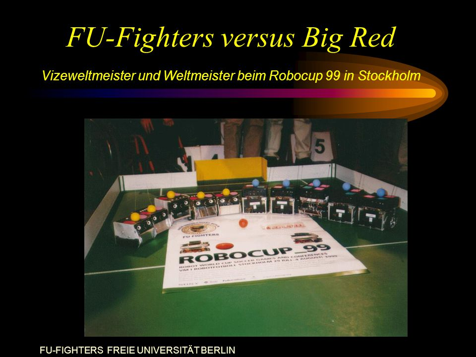FU-FIGHTERS FREIE UNIVERSITÄT BERLIN FU-Fighters versus Big Red Vizeweltmeister und Weltmeister beim Robocup 99 in Stockholm